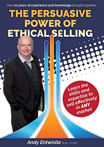 The Persuasive Power of Ethical Selling: The skills and expertise needed to sell effectively in any market